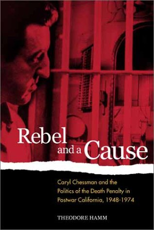 Rebel and a Cause: Caryl Chessman and the Politics of the Death Penalty in Postwar California, 1948-1974 9780520224285