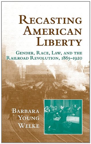 Recasting American Liberty: Gender, Race, Law, and the Railroad Revolution, 1865 1920 9780521640206