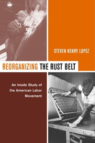 Reorganizing the Rust Belt: An Inside Study of the American Labor Movement 9780520235656