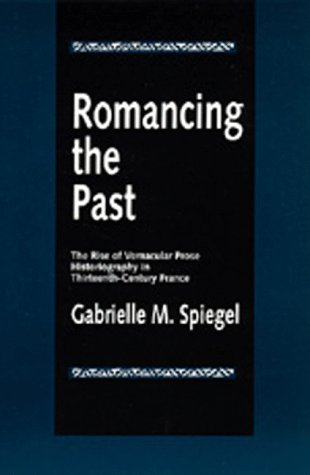 Romancing the Past: The Rise of Vernacular Prose Historiography in Thirteenth-Century France 9780520089358