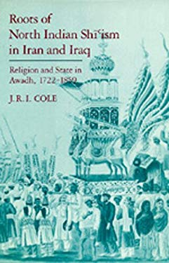 Roots of North Indian Shi'ism in Iran and Iraq: Religion and State in Awadh, 1722-1859 9780520056411