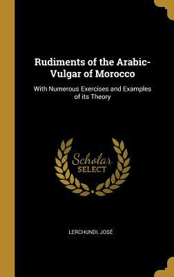 Rudiments of the Arabic-Vulgar of Morocco: With Numerous Exercises and Examples of Its Theory