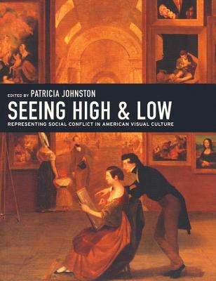 Seeing High and Low: Representing Social Conflict in American Visual Culture 9780520241886