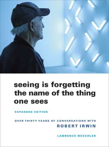 Seeing Is Forgetting the Name of the Thing One Sees: Over Thirty Years of Conversations with Robert Irwin 9780520256095