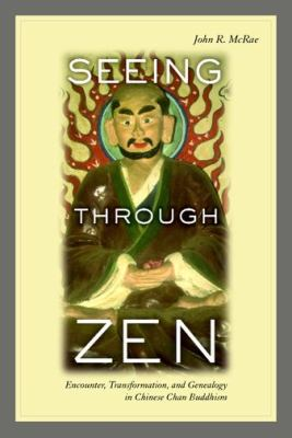 Seeing Through Zen: Encounter, Transformation, and Genealogy in Chinese Chan Buddhism 9780520237971