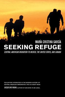 Seeking Refuge: Central American Migration to Mexico, the United States, and Canada 9780520247017