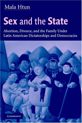 Sex and the State: Abortion, Divorce, and the Family Under Latin American Dictatorships and Democracies 9780521008792