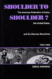 Shoulder to Shoulder?: The American Federation of Labor, the United States, & the Mexican Revolution, 1910-1924 1709065