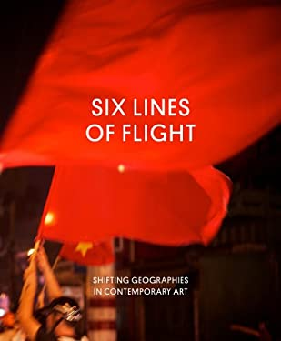 Six Lines of Flight: Shifting Geographies in Contemporary Art 9780520274310