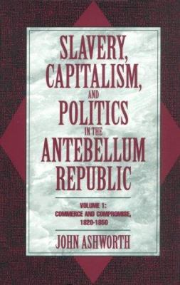 Slavery, Capitalism, and Politics in the Antebellum Republic: Commerce and Compromise... 9780521474870