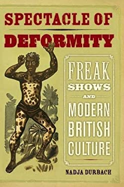 Spectacle of Deformity: Freak Shows and Modern British Culture 9780520257689
