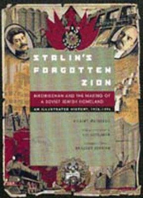 Stalin's Forgotten Zion: Birobidzhan and the Making of a Soviet Jewish Homeland: An Illustrated History, 1928-1996 9780520209893