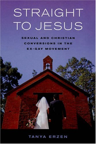 Straight to Jesus: Sexual and Christian Conversions in the Ex-Gay Movement 9780520245822