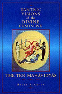 Tantric Visions of the Divine Feminine : The Ten Mahavidyas