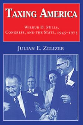 Taxing America: Wilbur D. Mills, Congress, and the State, 1945 1975 9780521621663