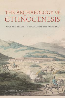 The Archaeology of Ethnogenesis: Race and Sexuality in Colonial San Francisco 9780520244924