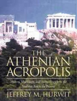 The Athenian Acropolis: History, Mythology, and Archaeology from the Neolithic Era to the Present 9780521417860