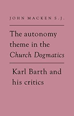 The Autonomy Theme in the Church Dogmatics: Karl Barth and His Critics 9780521346269
