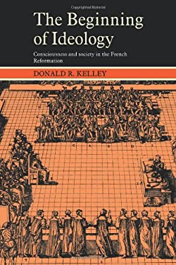 The Beginning of Ideology: Consciousness and Society in the French Reformation 9780521274838