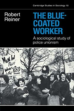 The Blue-Coated Worker: A Sociological Study of Police Unionism 9780521294829