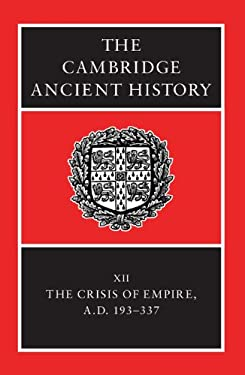The Cambridge Ancient History: The Crisis of Empire, A.D. 193-337 - 2nd Edition