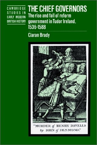 The Chief Governors: The Rise and Fall of Reform Government in Tudor Ireland 1536 1588 9780521520041
