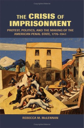 The Crisis of Imprisonment: Protest, Politics, and the Making of the American Penal State, 1776 1941 9780521830966