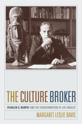 The Culture Broker: Franklin D. Murphy and the Transformation of Los Angeles 9780520224957