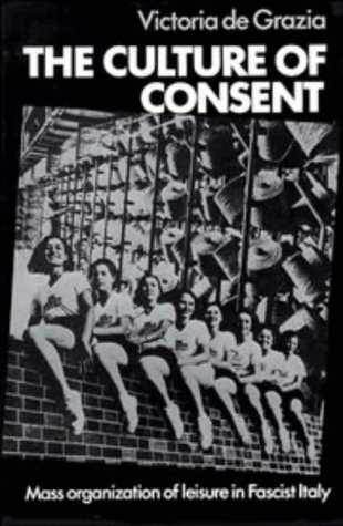 The Culture of Consent: Mass Organization of Leisure in Fascist Italy 9780521237055