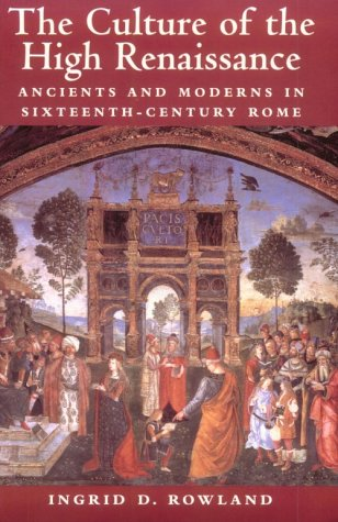 The Culture of the High Renaissance: Ancients and Moderns in Sixteenth-Century Rome 9780521794411