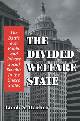 The Divided Welfare State: The Battle over Public and Private Social Benefits in the United States Jacob S. Hacker
