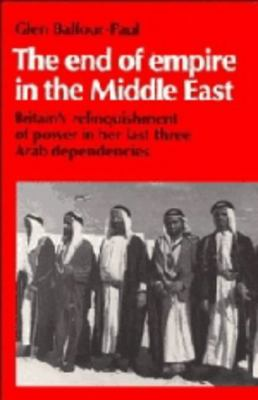 The End of Empire in the Middle East: Britain's Relinquishment of Power in Her Last Three Arab Dependencies 9780521382595