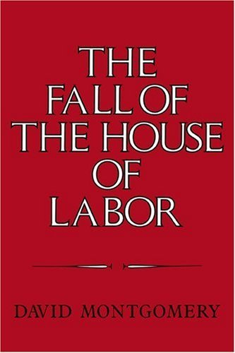 The Fall of the House of Labor: The Workplace, the State, and American Labor Activism, 1865 1925 9780521225793