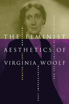 The Feminist Aesthetics of Virginia Woolf: Modernism, Post-Impressionism, and the Politics of the Visual 9780521794589
