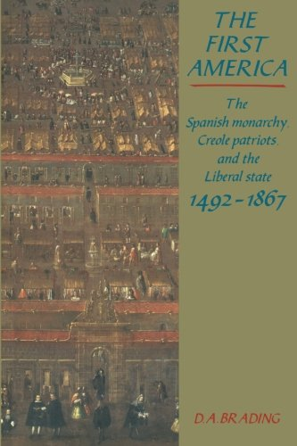 The First America: The Spanish Monarchy, Creole Patriots and the Liberal State 1492 1866 9780521447966