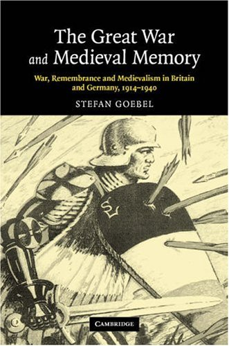 The Great War and Medieval Memory: War, Remembrance and Medievalism in Britain and Germany, 1914-1940