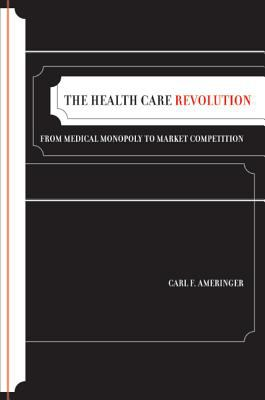 The Health Care Revolution: From Medical Monopoly to Market Competition 9780520254800