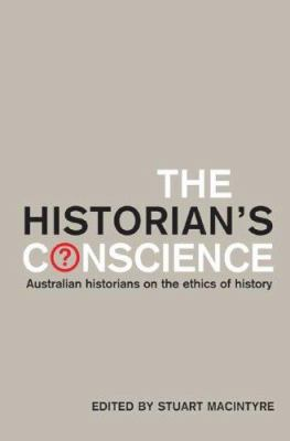 The Historian's Conscience: Australian Historians on the Ethics of History 9780522851397