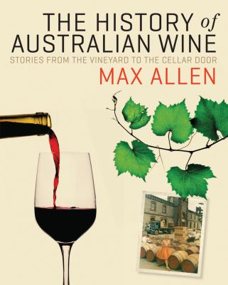 The History of Australian Wine: Stories from the Vineyard to the Cellar Door 9780522856149