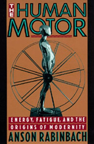 The Human Motor: Energy, Fatigue, and the Origins of Modernity 9780520078277