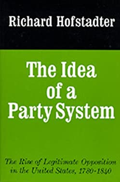 The Idea of a Party System: The Rise of Legitimate Opposition in the United States, 1780-1840 9780520017542