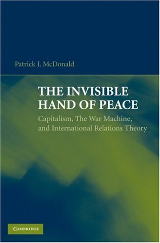The Invisible Hand of Peace: Capitalism, The War Machine, and International Relations Theory 9780521744126
