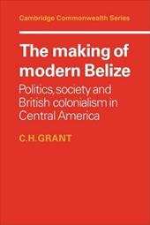 The Making of Modern Belize: Politics, Society and British Colonialism in Central America