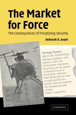 The Market for Force: The Consequences of Privatizing Security 9780521615358