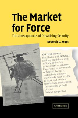 The Market for Force: The Consequences of Privatizing Security 9780521850261