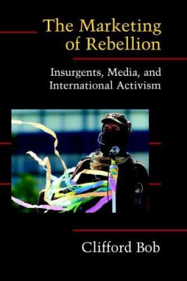 The Marketing of Rebellion: Insurgents, Media, and International Activism 9780521607865