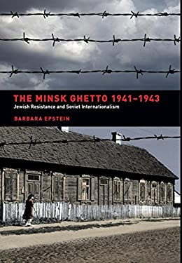 The Minsk Ghetto, 1941-1943: Jewish Resistance and Soviet Internationalism 9780520242425