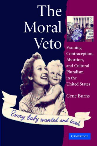 The Moral Veto: Framing Contraception, Abortion, and Cultural Pluralism in the United States 9780521609845