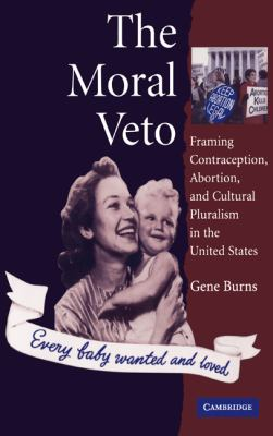 The Moral Veto: Framing Contraception, Abortion, and Cultural Pluralism in the United States 9780521552097