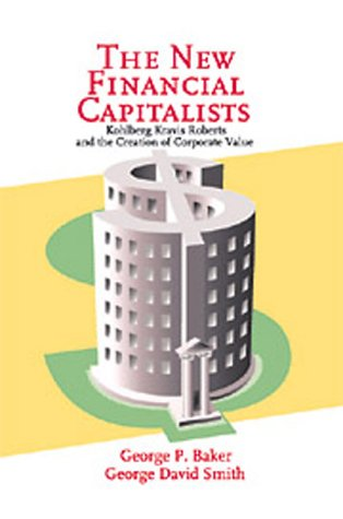 The New Financial Capitalists: Kohlberg Kravis Roberts and the Creation of Corporate Value - Baker, George P. / Smith, George David